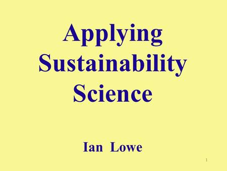 "1 Applying Sustainability Science Ian Lowe. 2 ""Our present course is unsustainable - postponing action is no longer an option"" - GEO 2000 [UNEP 1999]"