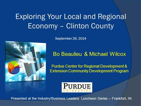 Bo Beaulieu & Michael Wilcox Purdue Center for Regional Development & Extension Community Development Program Exploring Your Local and Regional Economy.