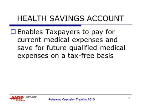 1 Returning Counselor Training 2010 HEALTH SAVINGS ACCOUNT  Enables Taxpayers to pay for current medical expenses and save for future qualified medical.