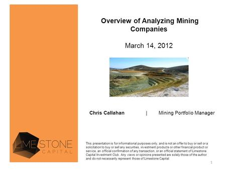 Overview of Analyzing Mining Companies March 14, 2012 Chris Callahan| Mining Portfolio Manager This presentation is for informational purposes only, and.