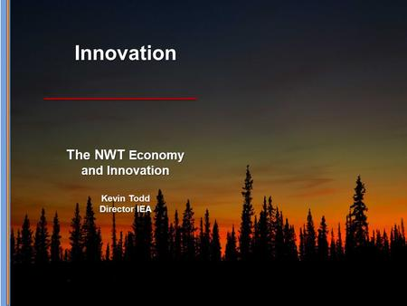 Innovation The NWT Economy and Innovation Kevin Todd Director IEA.