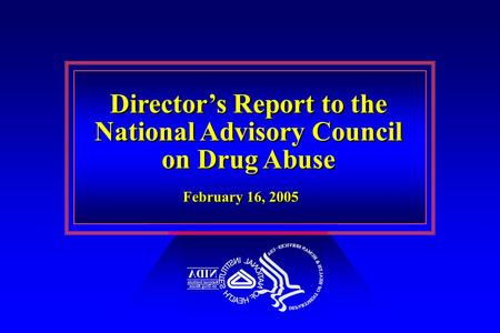 Director's Report to the National Advisory Council on Drug Abuse Director's Report to the National Advisory Council on Drug Abuse February 16, 2005.