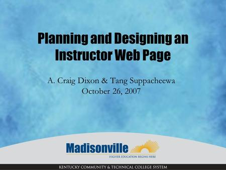 Planning and Designing an Instructor Web Page A. Craig Dixon & Tang Suppacheewa October 26, 2007.