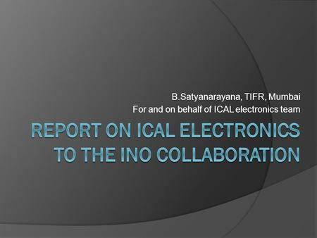 B.Satyanarayana, TIFR, Mumbai For and on behalf of ICAL electronics team.
