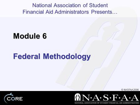 National Association of Student Financial Aid Administrators Presents… © NASFAA 2006 Federal Methodology Module 6.