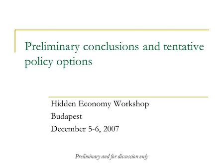 Preliminary conclusions and tentative policy options Hidden Economy Workshop Budapest December 5-6, 2007 Preliminary and for discussion only.