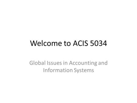 Welcome to ACIS 5034 Global Issues in Accounting and Information Systems.