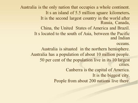 Australia is the only nation that occupies a whole continent. It s an island of 5.5 million sguare kilometers. It is the second largest country in the.
