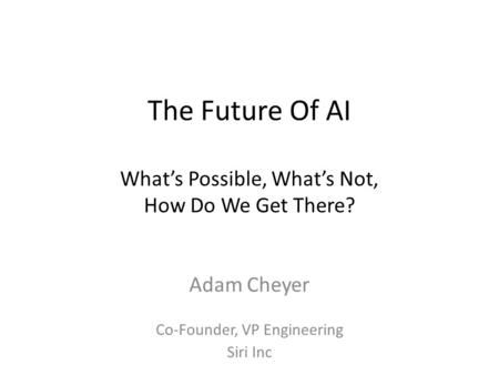 The Future Of AI What's Possible, What's Not, How Do We Get There? Adam Cheyer Co-Founder, VP Engineering Siri Inc.