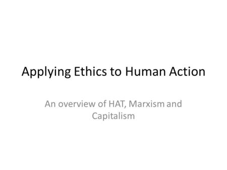 Applying Ethics to Human Action An overview of HAT, Marxism and Capitalism.