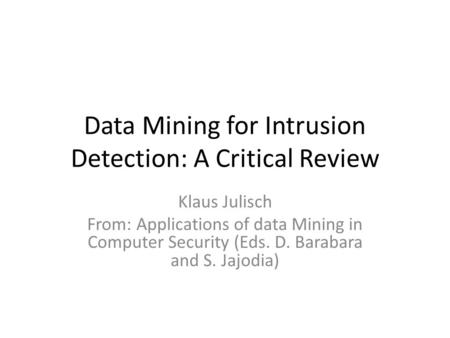 Data Mining for Intrusion Detection: A Critical Review Klaus Julisch From: Applications of data Mining in Computer Security (Eds. D. Barabara and S. Jajodia)