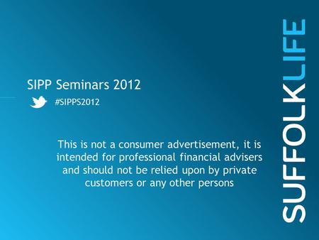 SIPP Seminars 2012 #SIPPS2012 This is not a consumer advertisement, it is intended for professional financial advisers and should not be relied upon by.