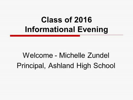 Class of 2016 Informational Evening Welcome - Michelle Zundel Principal, Ashland High School.
