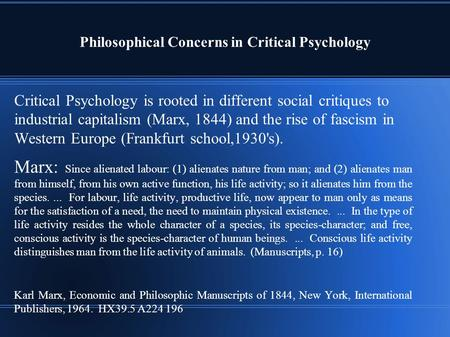 Philosophical Concerns in Critical Psychology Critical Psychology is rooted in different social critiques to industrial capitalism (Marx, 1844) and the.