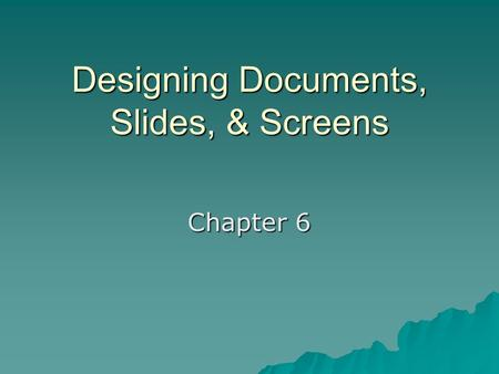 Designing Documents, Slides, & Screens Chapter 6.