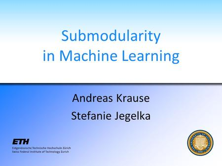 Submodularity in Machine Learning Andreas Krause Stefanie Jegelka.