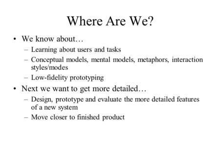Where Are We? We know about… –Learning about users and tasks –Conceptual models, mental models, metaphors, interaction styles/modes –Low-fidelity prototyping.