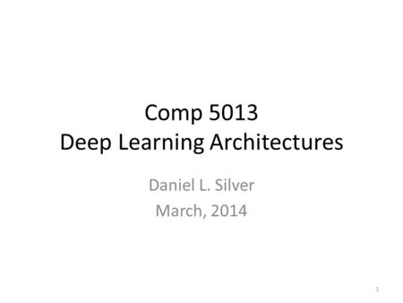 Comp 5013 Deep Learning Architectures Daniel L. Silver March, 2014 1.