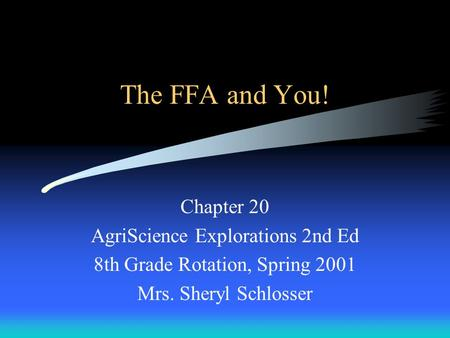The FFA and You! Chapter 20 AgriScience Explorations 2nd Ed 8th Grade Rotation, Spring 2001 Mrs. Sheryl Schlosser.