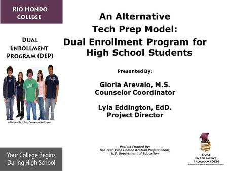 An Alternative Tech Prep Model: Dual Enrollment Program for High School Students Presented By: Gloria Arevalo, M.S. Counselor Coordinator Lyla Eddington,