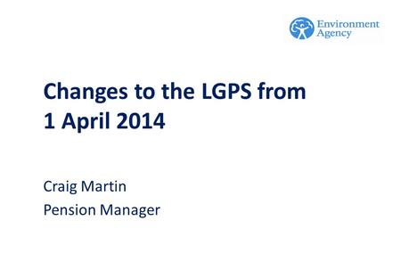 Craig Martin Pension Manager Changes to the LGPS from 1 April 2014.