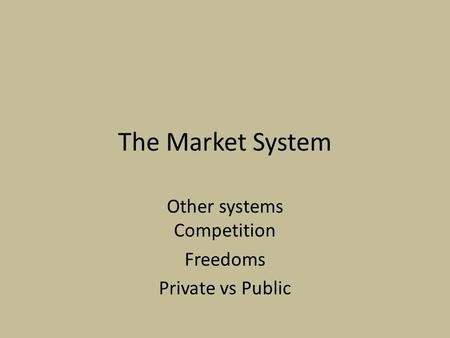 The Market System Other systems Competition Freedoms Private vs Public.