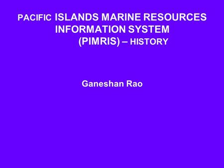 PACIFIC ISLANDS MARINE RESOURCES INFORMATION SYSTEM (PIMRIS) – HISTORY Ganeshan Rao.