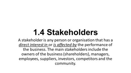 1.4 Stakeholders A stakeholder is any person or organisation that has a direct interest in or is affected by the performance of the business. The main.