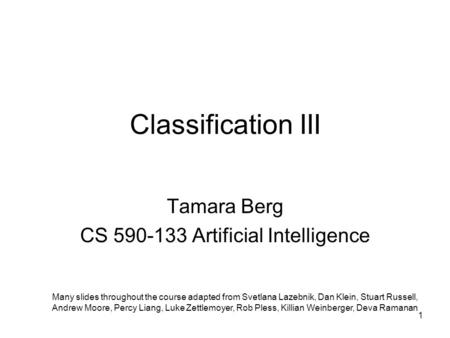 Classification III Tamara Berg CS 590-133 Artificial Intelligence Many slides throughout the course adapted from Svetlana Lazebnik, Dan Klein, Stuart Russell,