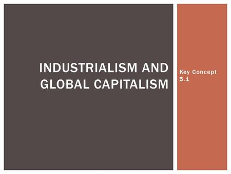 Key Concept 5.1 INDUSTRIALISM AND GLOBAL CAPITALISM.