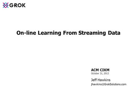 ACM CIKM October 31, 2013 Jeff Hawkins On-line Learning From Streaming Data.
