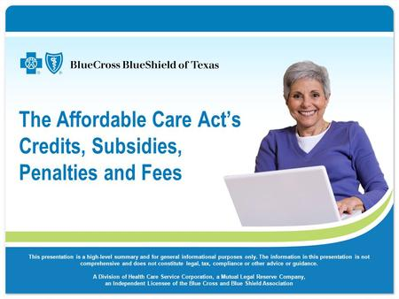 The Affordable Care Act's Credits, Subsidies, Penalties and Fees This presentation is a high-level summary and for general informational purposes only.