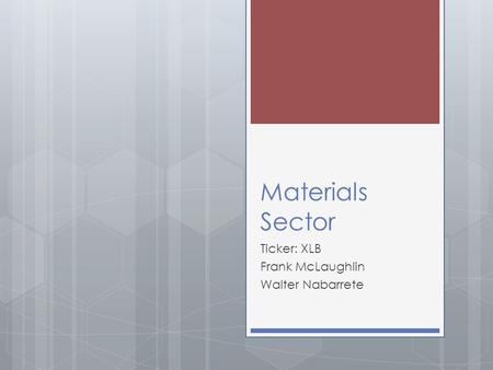 Materials Sector Ticker: XLB Frank McLaughlin Walter Nabarrete.