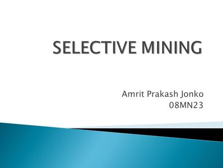 Amrit Prakash Jonko 08MN23.  A method of mining whereby high value ore is mined in such a manner as to make the low-grade ore left in the mine incapable.