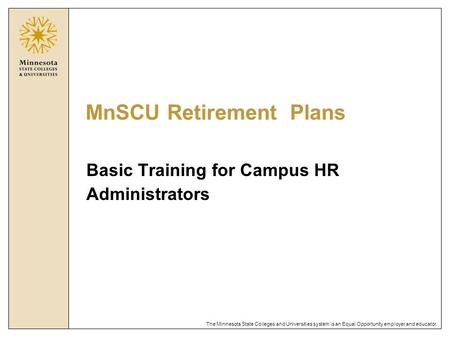 The Minnesota State Colleges and Universities system is an Equal Opportunity employer and educator. MnSCU Retirement Plans Basic Training for Campus HR.
