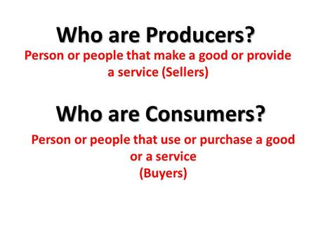 Who are Producers? Who are Consumers? Person or people that make a good or provide a service (Sellers) Person or people that use or purchase a good or.