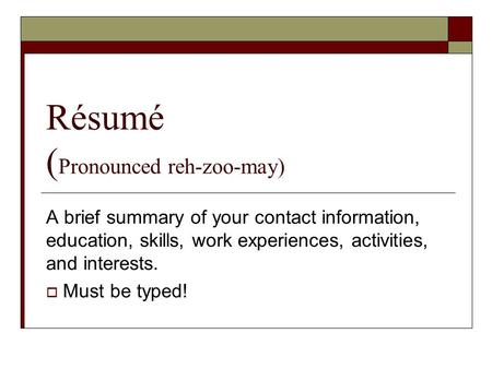 Résumé ( Pronounced reh-zoo-may) A brief summary of your contact information, education, skills, work experiences, activities, and interests.  Must be.