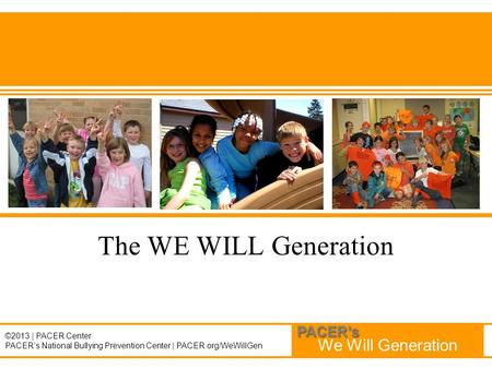 We Will Generation PACER's ©2013 | PACER Center PACER's National Bullying Prevention Center | PACER.org/WeWillGen The WE WILL Generation.