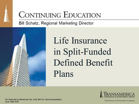 For financial professional use only. Not for client presentation. OLA 1902 0310 Life Insurance in Split-Funded Defined Benefit Plans Bill Schatz, Regional.