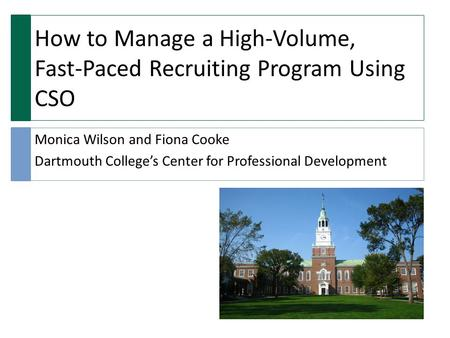 How to Manage a High-Volume, Fast-Paced Recruiting Program Using CSO Monica Wilson and Fiona Cooke Dartmouth College's Center for Professional Development.