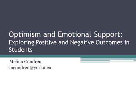 Melina Condren mcondren@yorku.ca Optimism and Emotional Support: Exploring Positive and Negative Outcomes in Students Melina Condren mcondren@yorku.ca.