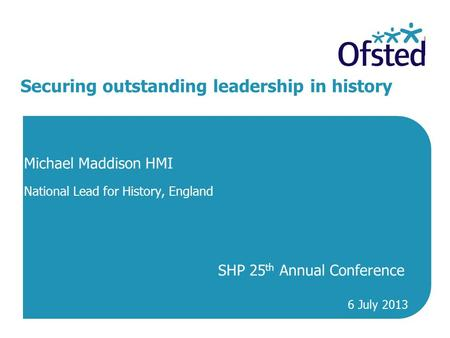 Securing outstanding leadership in history Michael Maddison HMI National Lead for History, England SHP 25 th Annual Conference 6 July 2013.