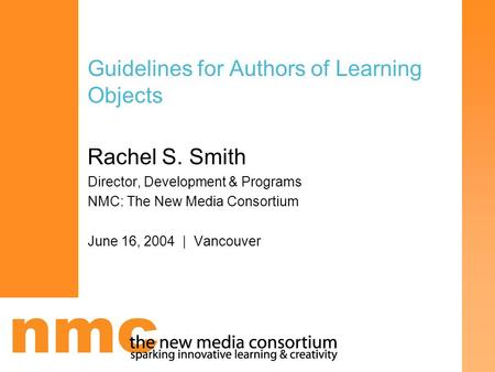Guidelines for Authors of Learning Objects Rachel S. Smith Director, Development & Programs NMC: The New Media Consortium June 16, 2004 | Vancouver.