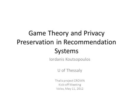 Game Theory and Privacy Preservation in Recommendation Systems Iordanis Koutsopoulos U of Thessaly Thalis project CROWN Kick-off Meeting Volos, May 11,