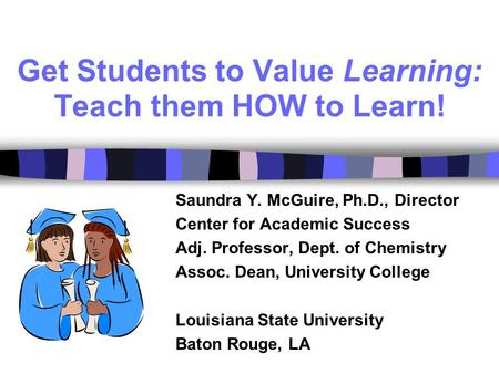 Get Students to Value Learning: Teach them HOW to Learn! Saundra Y. McGuire, Ph.D., Director Center for Academic Success Adj. Professor, Dept. of Chemistry.