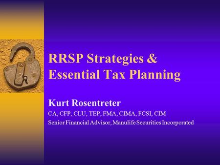 RRSP Strategies & Essential Tax Planning Kurt Rosentreter CA, CFP, CLU, TEP, FMA, CIMA, FCSI, CIM Senior Financial Advisor, Manulife Securities Incorporated.