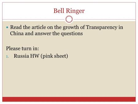 Bell Ringer Read the article on the growth of Transparency in China and answer the questions Please turn in: 1. Russia HW (pink sheet)