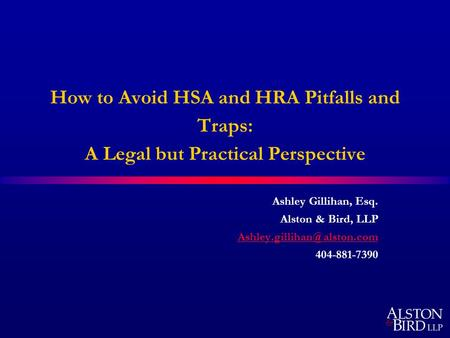 How to Avoid HSA and HRA Pitfalls and Traps: A Legal but Practical Perspective Ashley Gillihan, Esq. Alston & Bird, LLP 404-881-7390.