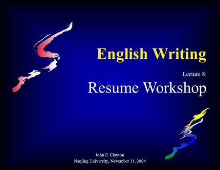 English Writing Lecture 8: Resume Workshop John E. Clayton Nanjing University, November 11, 2004.