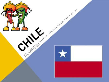 CHILE BY: JACQUELINE CARILLO, CYNTHIA HSIEH, TRACY HUANG AND LEIZEL LEE.